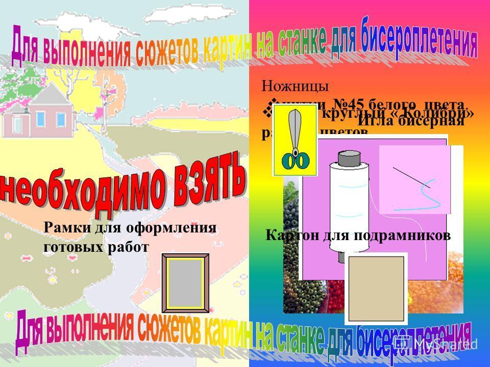 бисер круглый « Колибри» разных цветов нитки 45 белого цвета. Ножницы Игла бисерная Картон для подрамников Рамки для оформления готовых работ