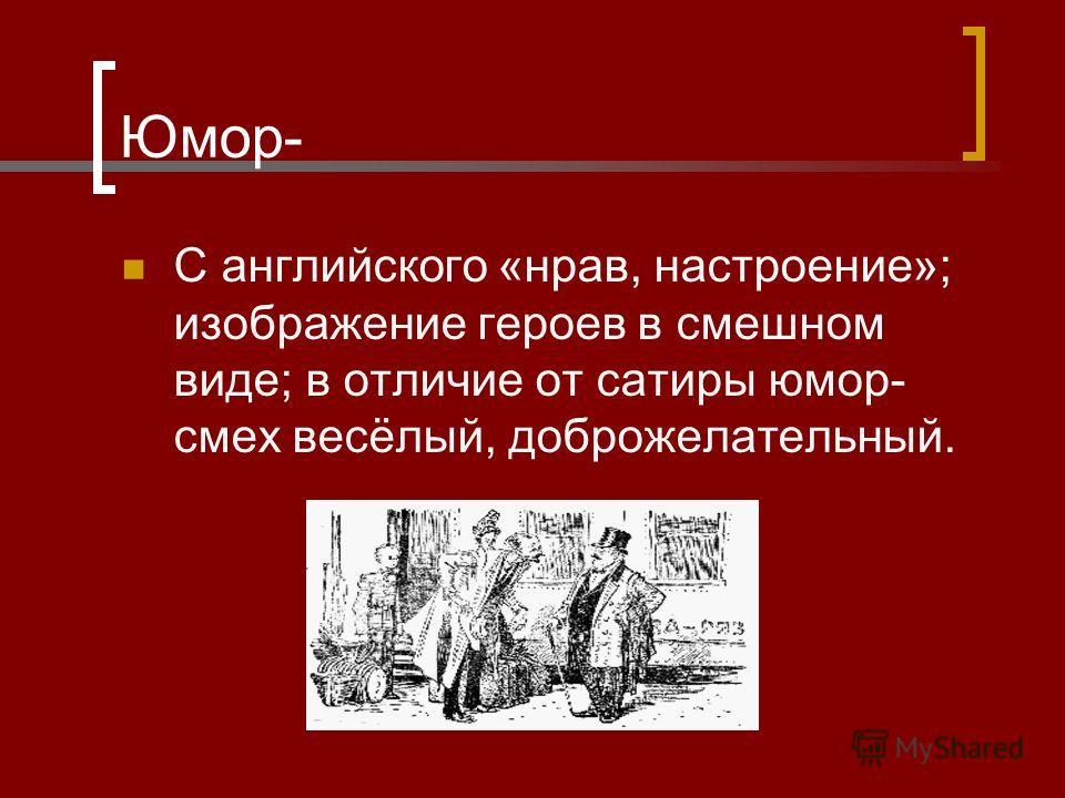 Юмор- С английского «нрав, настроение»; изображение героев в смешном виде; в отличие от сатиры юмор- смех весёлый, доброжелательный.