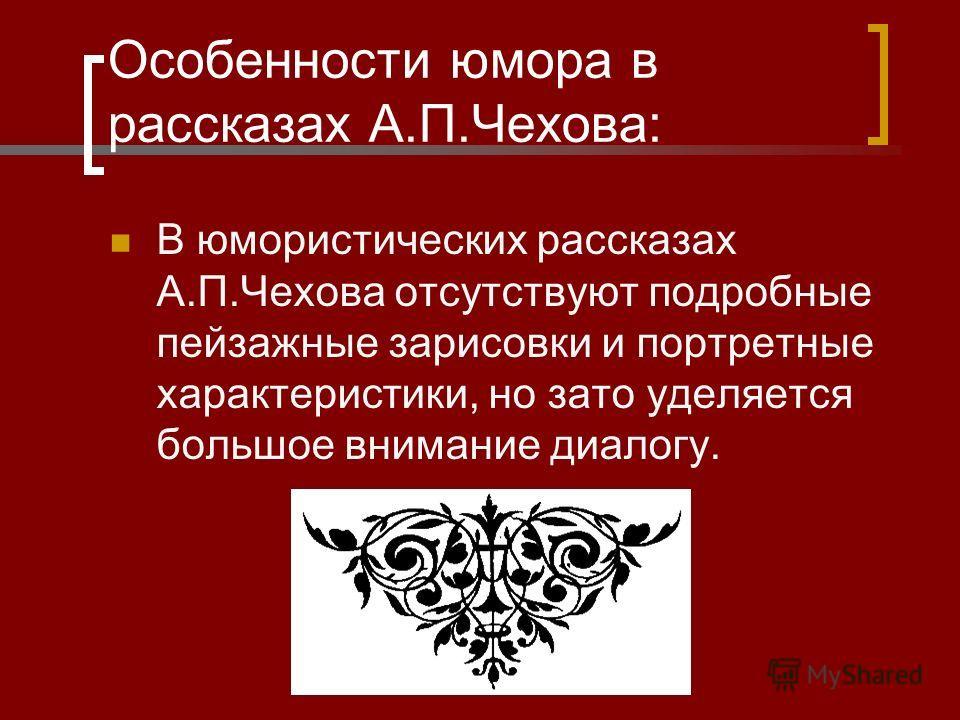 Особенности юмора в рассказах А.П.Чехова: В юмористических рассказах А.П.Чехова отсутствуют подробные пейзажные зарисовки и портретные характеристики, но зато уделяется большое внимание диалогу.