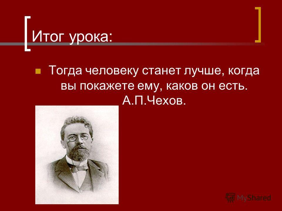 Итог урока: Тогда человеку станет лучше, когда вы покажете ему, каков он есть. А.П.Чехов.