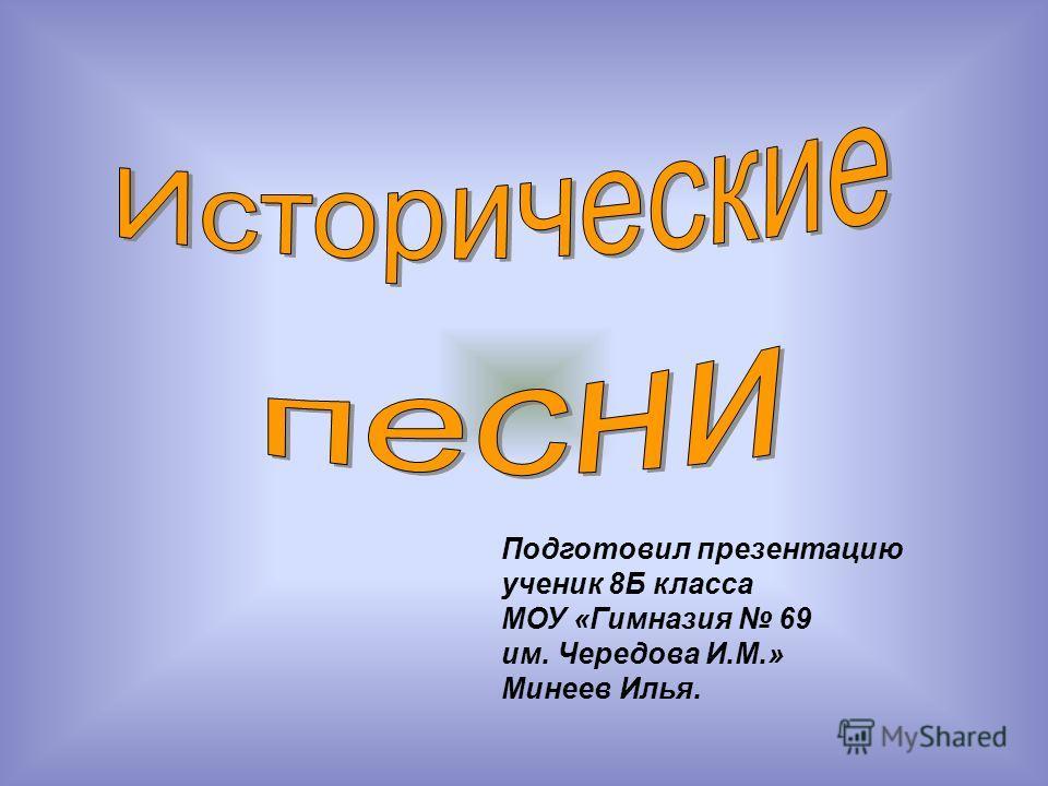 Подготовил презентацию ученик 8Б класса МОУ «Гимназия 69 им. Чередова И.М.» Минеев Илья.
