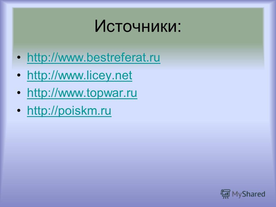 Источники: http://www.bestreferat.ru http://www.licey.net http://www.topwar.ru http://poiskm.ru