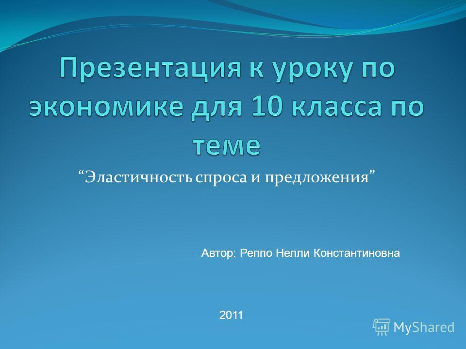 Эластичность спроса и предложения Автор: Реппо Нелли Константиновна 2011