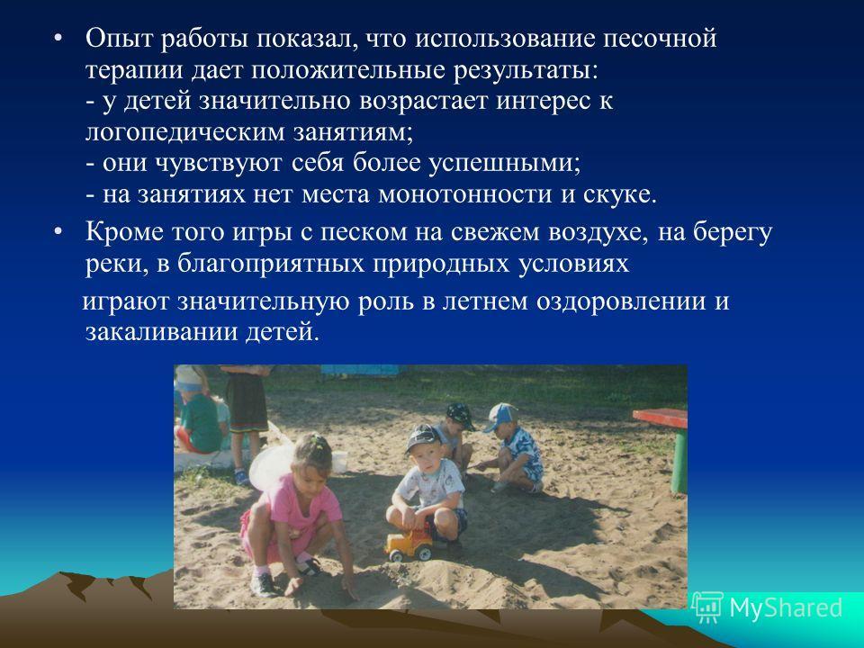Опыт работы показал, что использование песочной терапии дает положительные результаты: - у детей значительно возрастает интерес к логопедическим занятиям; - они чувствуют себя более успешными; - на занятиях нет места монотонности и скуке. Кроме того
