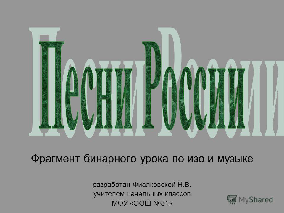 Фрагмент бинарного урока по изо и музыке разработан Фиалковской Н.В. учителем начальных классов МОУ «ООШ 81»