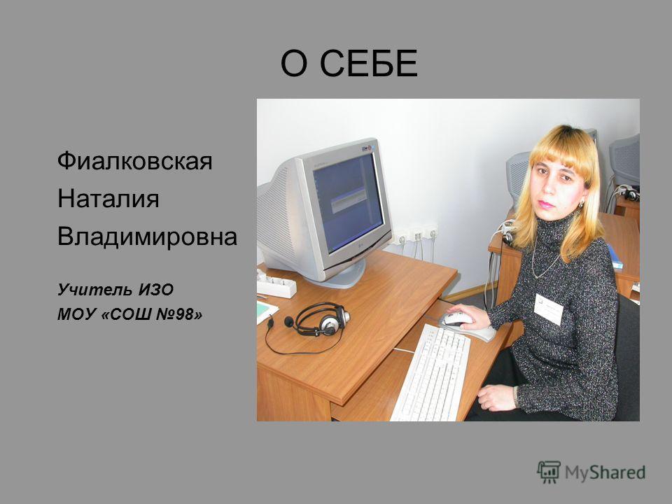 О СЕБЕ Фиалковская Наталия Владимировна Учитель ИЗО МОУ «СОШ 98»