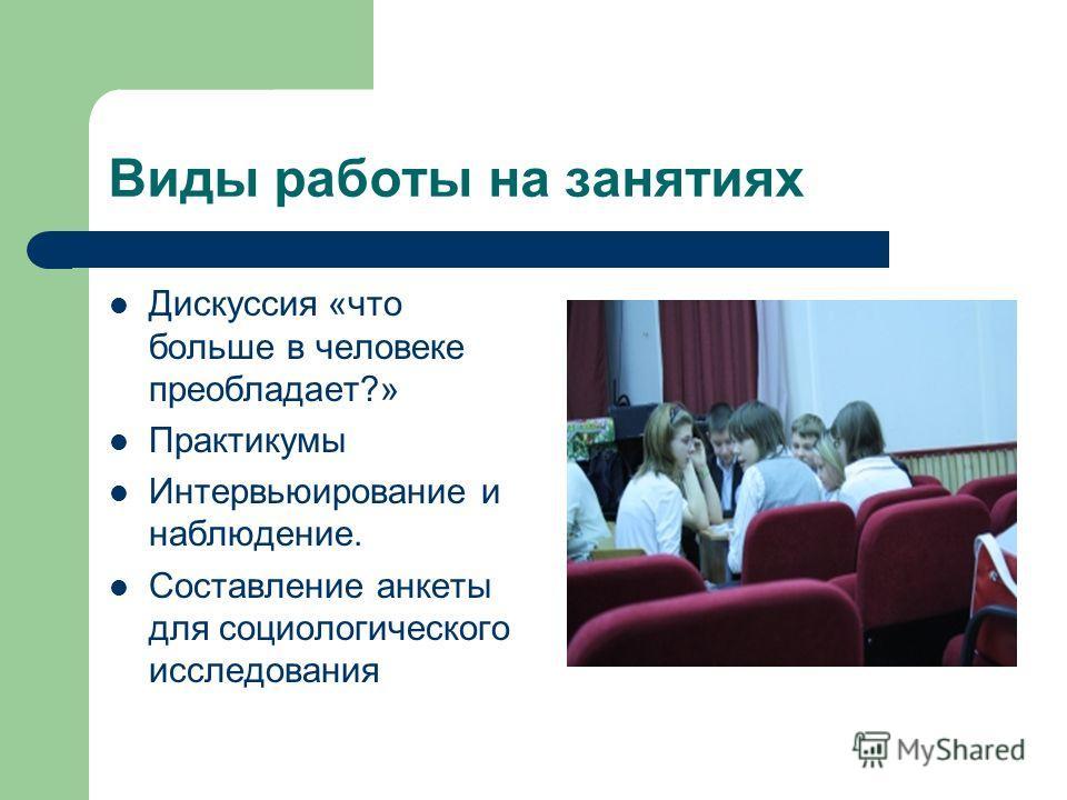 Виды работы на занятиях Дискуссия «что больше в человеке преобладает?» Практикумы Интервьюирование и наблюдение. Составление анкеты для социологического исследования
