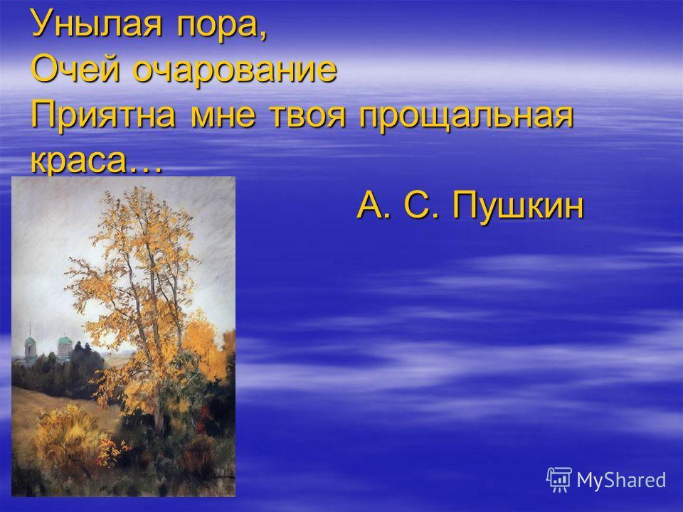 Унылая пора, Очей очарование Приятна мне твоя прощальная краса… А. С. Пушкин