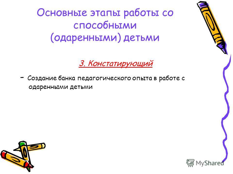 Основные этапы работы со способными (одаренными) детьми 3. Констатирующий - Создание банка педагогического опыта в работе с одаренными детьми