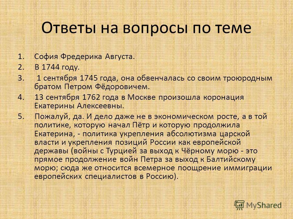 Ответы на вопросы по теме 1.София Фредерика Августа. 2. В 1744 году. 3. 1 сентября 1745 года, она обвенчалась со своим троюродным братом Петром Фёдоровичем. 4. 13 сентября 1762 года в Москве произошла коронация Екатерины Алексеевны. 5. Пожалуй, да. И
