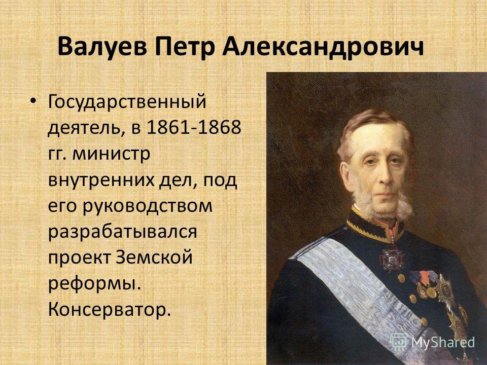 Валуев Петр Александрович Государственный деятель, в 1861-1868 гг. министр внутренних дел, под его руководством разрабатывался проект Земской реформы. Консерватор.