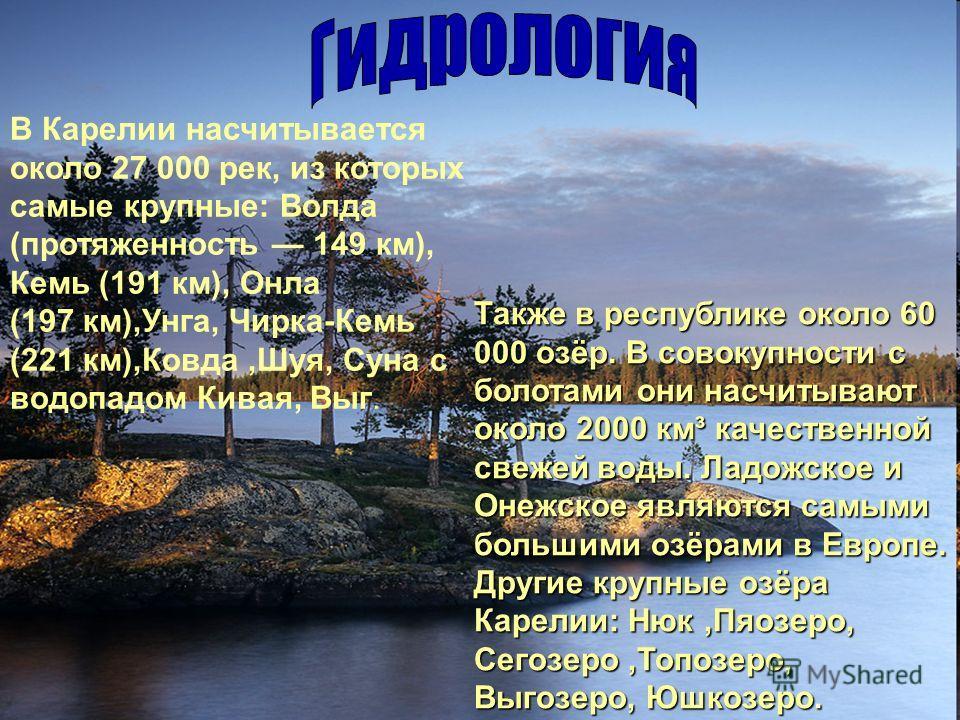 В Карелии насчитывается около 27 000 рек, из которых самые крупные: Волда (протяженность 149 км), Кемь (191 км), Онла (197 км),Унга, Чирка-Кемь (221 км),Ковда,Шуя, Суна с водопадом Кивая, Выг. Также в республике около 60 000 озёр. В совокупности с бо