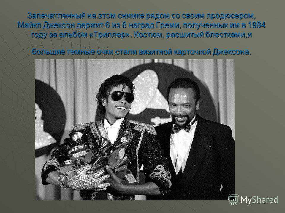 Запечатленный на этом снимке рядом со своим продюсером, Майкл Джексон держит 6 из 8 наград Греми, полученных им в 1984 году за альбом «Триллер». Костюм, расшитый блестками,и большие темные очки стали визитной карточкой Джексона.
