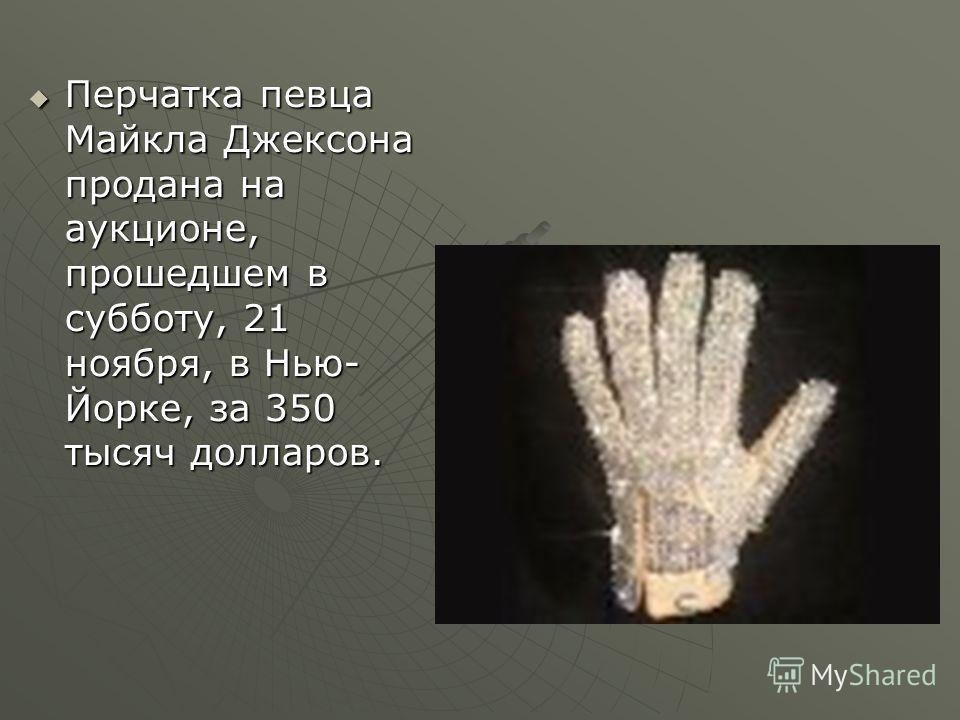 Перчатка певца Майкла Джексона продана на аукционе, прошедшем в субботу, 21 ноября, в Нью- Йорке, за 350 тысяч долларов. Перчатка певца Майкла Джексона продана на аукционе, прошедшем в субботу, 21 ноября, в Нью- Йорке, за 350 тысяч долларов.