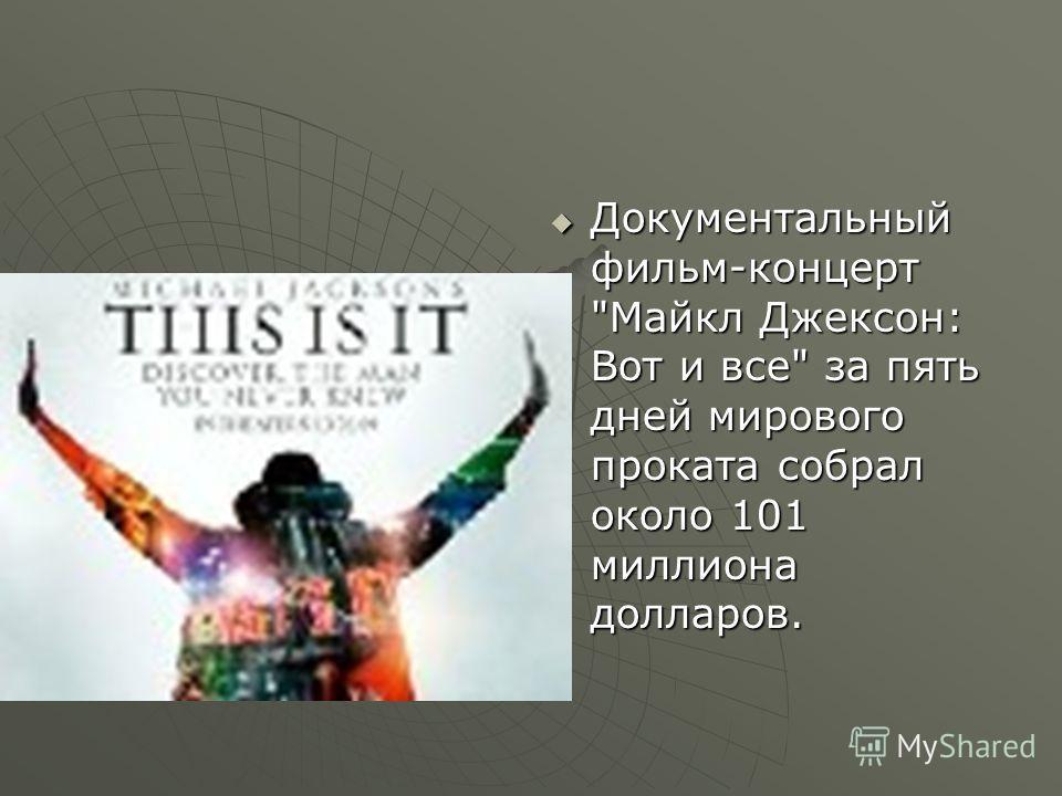 Документальный фильм-концерт Майкл Джексон: Вот и все за пять дней мирового проката собрал около 101 миллиона долларов. Документальный фильм-концерт Майкл Джексон: Вот и все за пять дней мирового проката собрал около 101 миллиона долларов.
