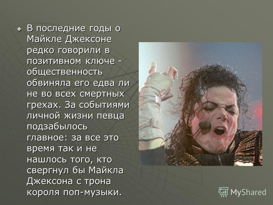 В последние годы о Майкле Джексоне редко говорили в позитивном ключе - общественность обвиняла его едва ли не во всех смертных грехах. За событиями личной жизни певца подзабылось главное: за все это время так и не нашлось того, кто свергнул бы Майкла