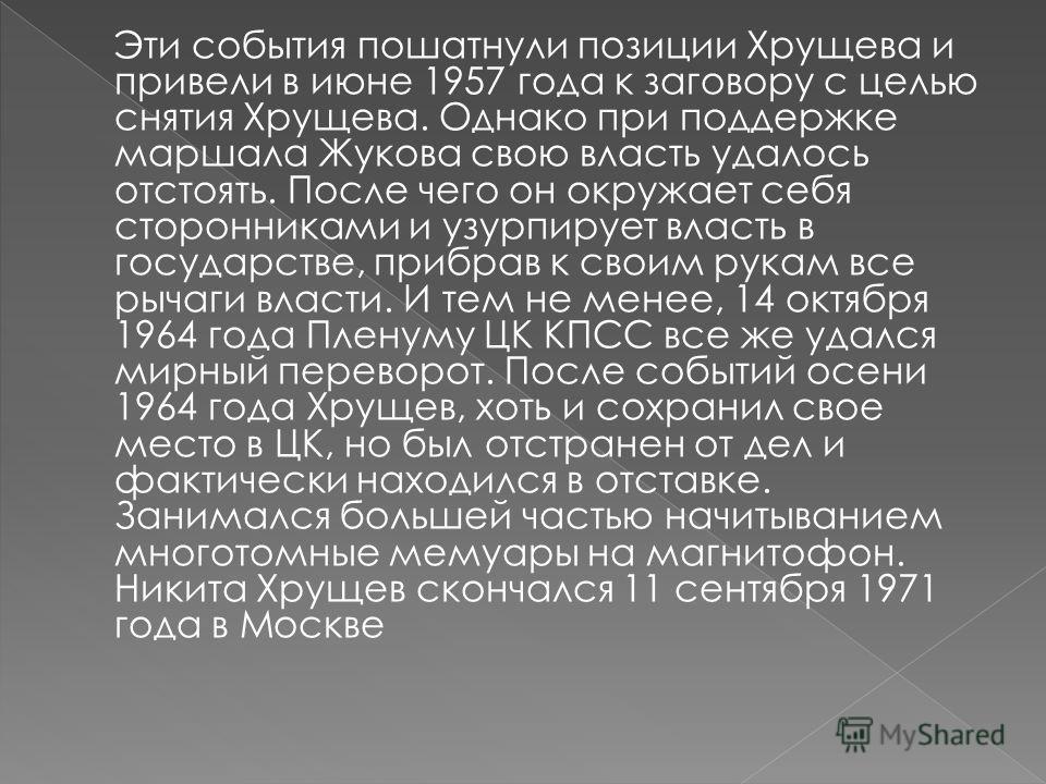 Эти события пошатнули позиции Хрущева и привели в июне 1957 года к заговору с целью снятия Хрущева. Однако при поддержке маршала Жукова свою власть удалось отстоять. После чего он окружает себя сторонниками и узурпирует власть в государстве, прибрав
