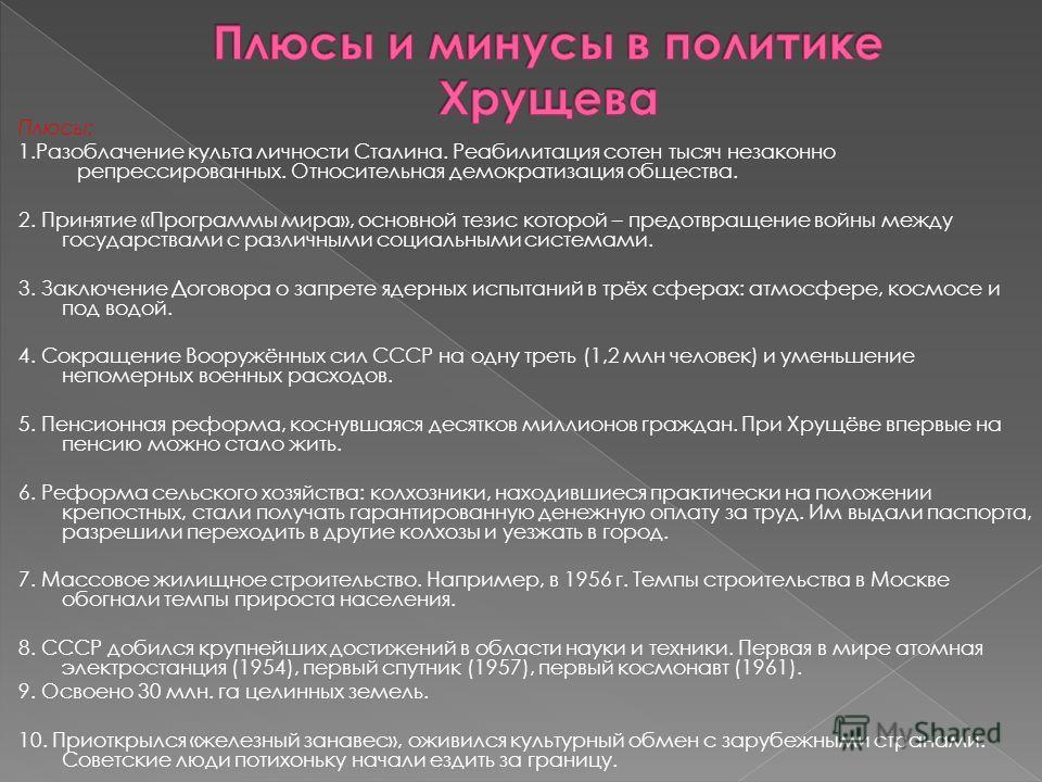 Плюсы: 1.Разоблачение культа личности Сталина. Реабилитация сотен тысяч незаконно репрессированных. Относительная демократизация общества. 2. Принятие «Программы мира», основной тезис которой – предотвращение войны между государствами с различными со