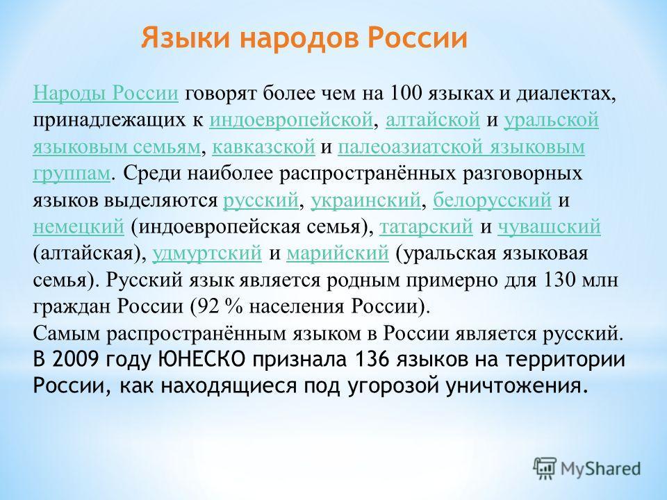 Народы РоссииНароды России говорят более чем на 100 языках и диалектах, принадлежащих к индоевропейской, алтайской и уральской языковым семьям, кавказской и палеоазиатской языковым группам. Среди наиболее распространённых разговорных языков выделяютс
