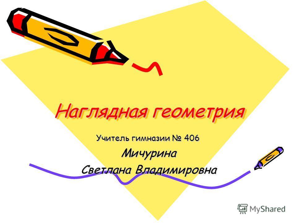Наглядная геометрия Наглядная геометрия Учитель гимназии 406 Мичурина Светлана Владимировна