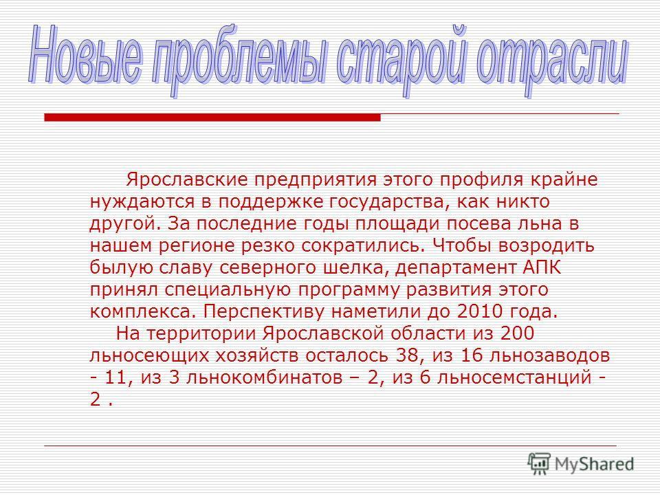Ярославские предприятия этого профиля крайне нуждаются в поддержке государства, как никто другой. За последние годы площади посева льна в нашем регионе резко сократились. Чтобы возродить былую славу северного шелка, департамент АПК принял специальную