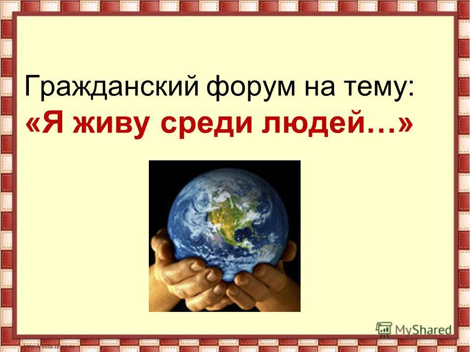 Гражданский форум на тему: «Я живу среди людей…»