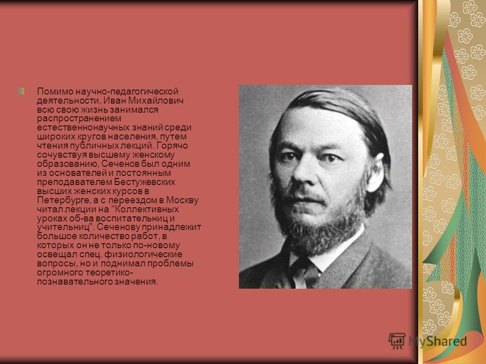 Помимо научно-педагогической деятельности, Иван Михайлович всю свою жизнь занимался распространением естественнонаучных знаний среди широких кругов населения, путем чтения публичных лекций. Горячо сочувствуя высшему женскому образованию, Сеченов был