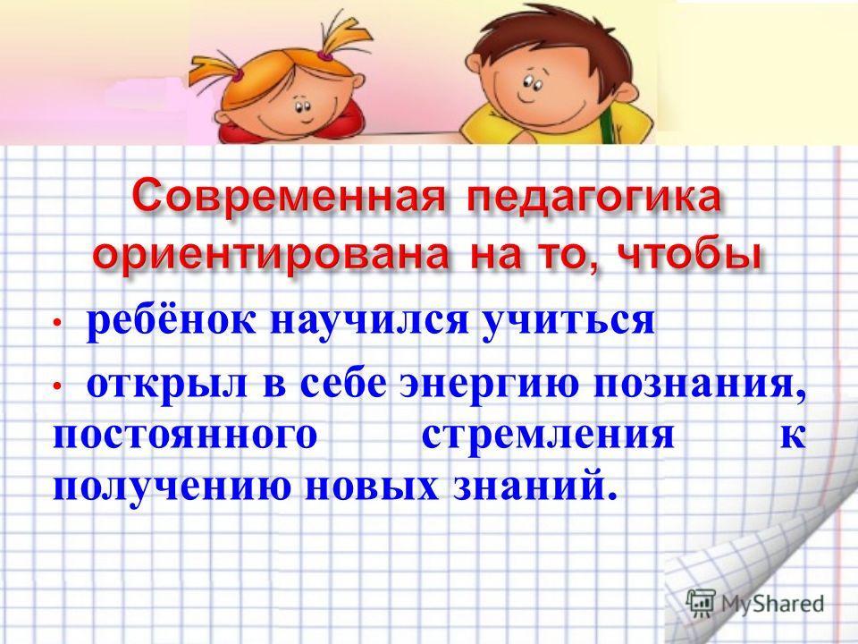 ребёнок научился учиться открыл в себе энергию познания, постоянного стремления к получению новых знаний.