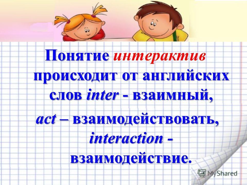 Понятие происходит от английских слов inter - взаимный, Понятие интерактив происходит от английских слов inter - взаимный, act – взаимодействовать, interaction - взаимодействие act – взаимодействовать, interaction - взаимодействие.