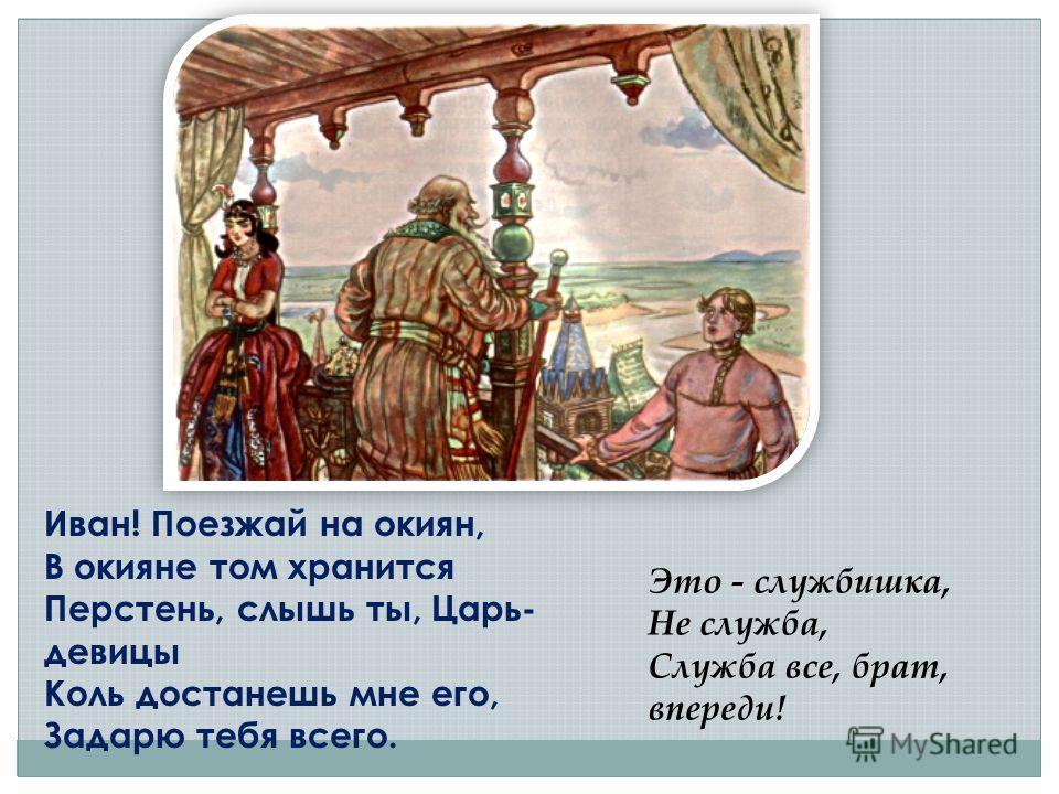 Иван! Поезжай на окиян, В окияне том хранится Перстень, слышь ты, Царь- девицы Коль достанешь мне его, Задарю тебя всего. Это - службишка, Не служба, Служба все, брат, впереди!