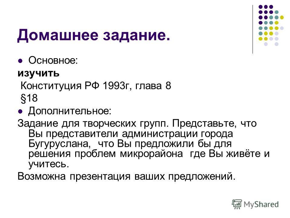 Домашнее задание. Основное: изучить Конституция РФ 1993г, глава 8 §18 Дополнительное: Задание для творческих групп. Представьте, что Вы представители администрации города Бугуруслана, что Вы предложили бы для решения проблем микрорайона где Вы живёте