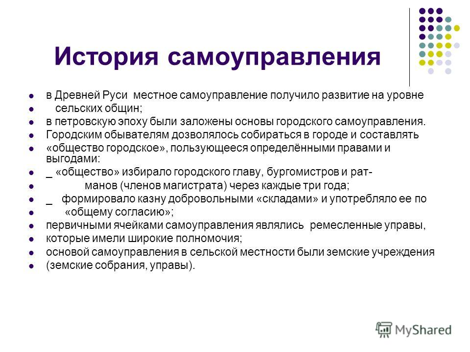 История самоуправления в Древней Руси местное самоуправление получило развитие на уровне сельских общин; в петровскую эпоху были заложены основы городского самоуправления. Городским обывателям дозволялось собираться в городе и составлять «общество го