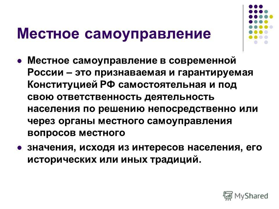 Местное самоуправление Местное самоуправление в современной России – это признаваемая и гарантируемая Конституцией РФ самостоятельная и под свою ответственность деятельность населения по решению непосредственно или через органы местного самоуправлени