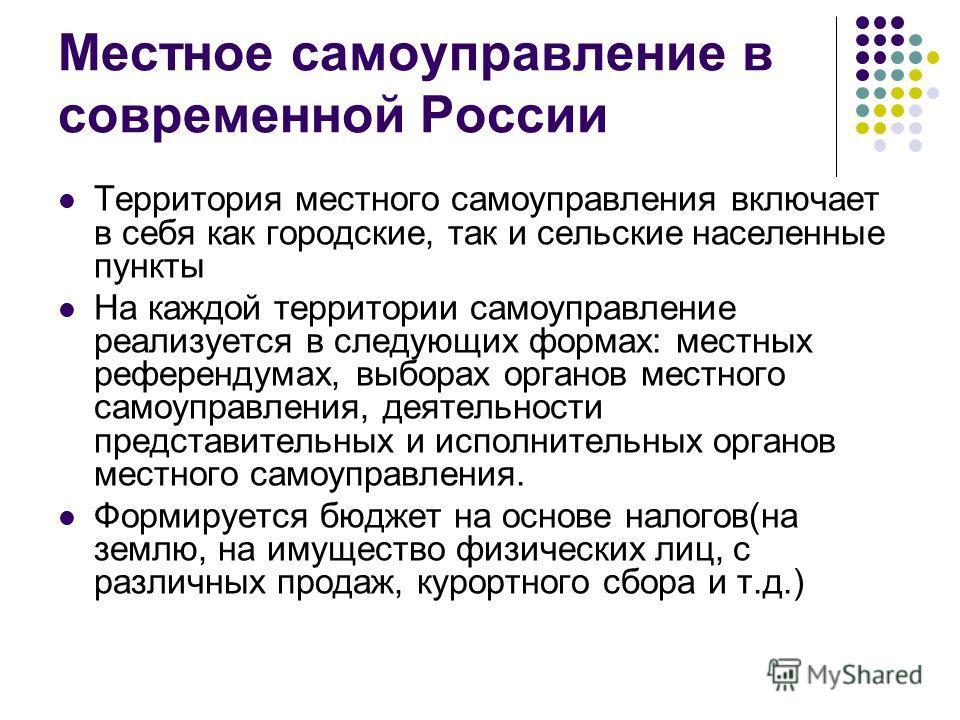 Местное самоуправление в современной России Территория местного самоуправления включает в себя как городские, так и сельские населенные пункты На каждой территории самоуправление реализуется в следующих формах: местных референдумах, выборах органов м