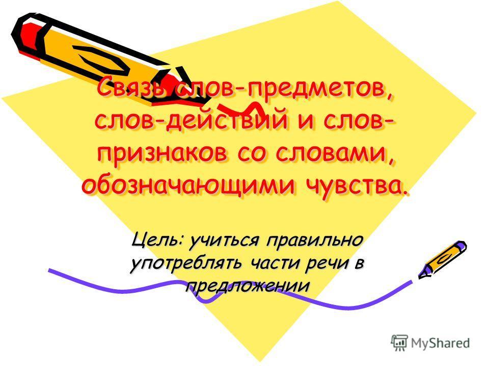 Связь слов-предметов, слов-действий и слов- признаков со словами, обозначающими чувства. Цель: учиться правильно употреблять части речи в предложении