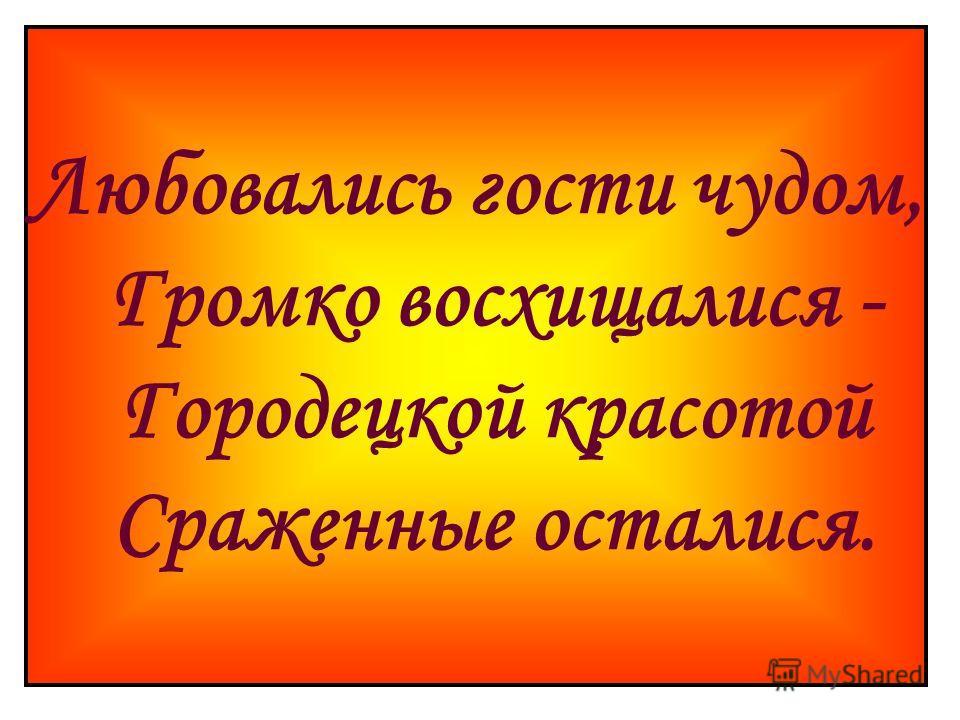 Любовались гости чудом, Громко восхищалися - Городецкой красотой Сраженные осталися.