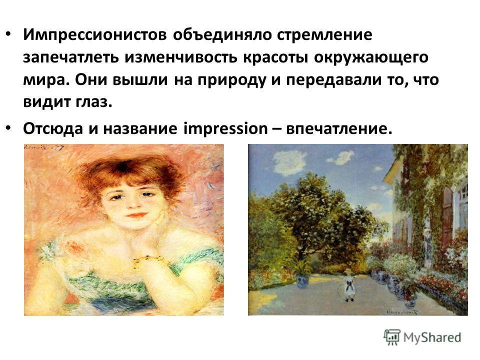 Импрессионистов объединяло стремление запечатлеть изменчивость красоты окружающего мира. Они вышли на природу и передавали то, что видит глаз. Отсюда и название impression – впечатление.