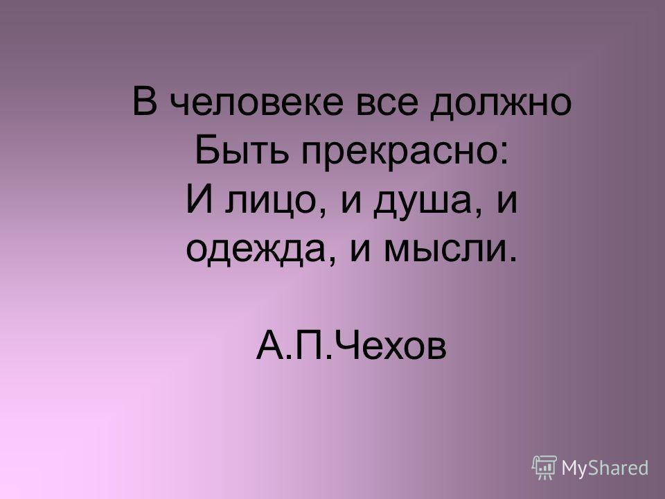 В человеке все должно Быть прекрасно: И лицо, и душа, и одежда, и мысли. А.П.Чехов