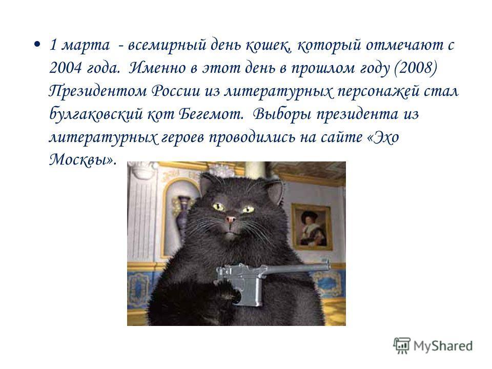 1 марта - всемирный день кошек, который отмечают с 2004 года. Именно в этот день в прошлом году (2008) Президентом России из литературных персонажей стал булгаковский кот Бегемот. Выборы президента из литературных героев проводились на сайте «Эхо Мос
