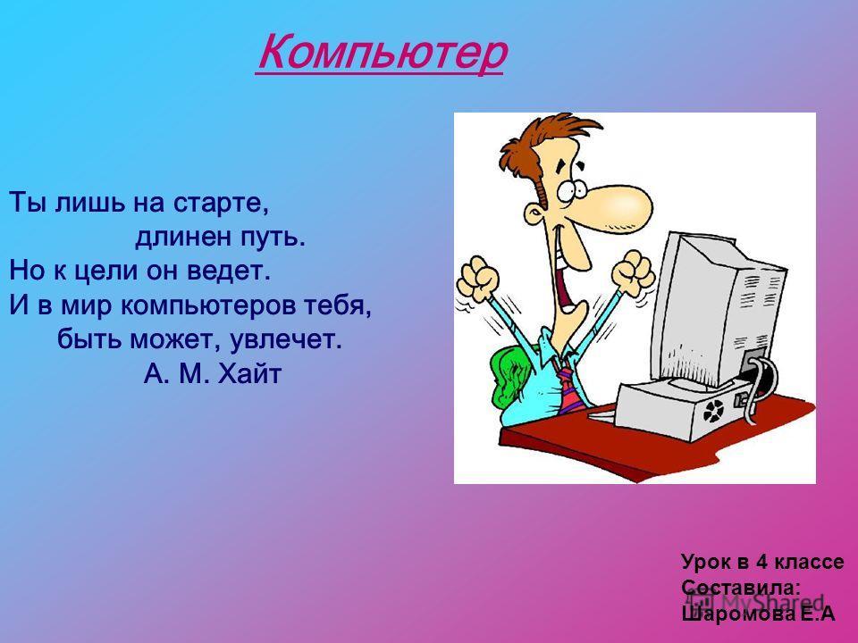 Урок в 4 классе Составила: Шаромова Е.А Ты лишь на старте, длинен путь. Но к цели он ведет. И в мир компьютеров тебя, быть может, увлечет. А. М. Хайт Компьютер