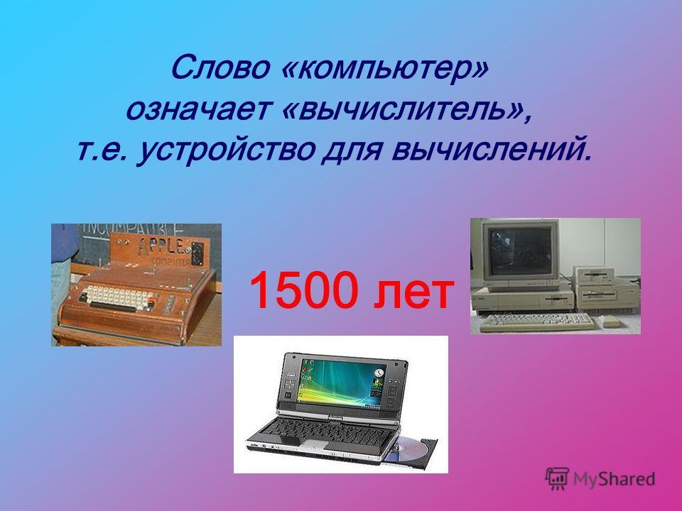 Слово «компьютер» означает «вычислитель», т.е. устройство для вычислений. 1500 лет
