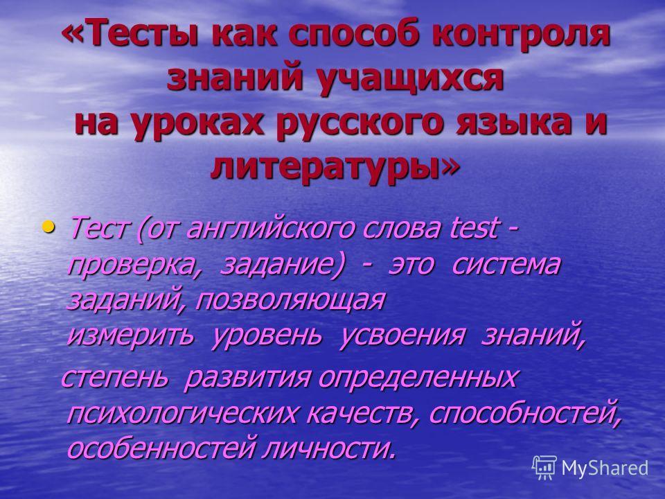 «Тесты как способ контроля знаний учащихся на уроках русского языка и литературы» Тест (от английского слова test - проверка, задание) - это система заданий, позволяющая измерить уровень усвоения знаний, Тест (от английского слова test - проверка, за