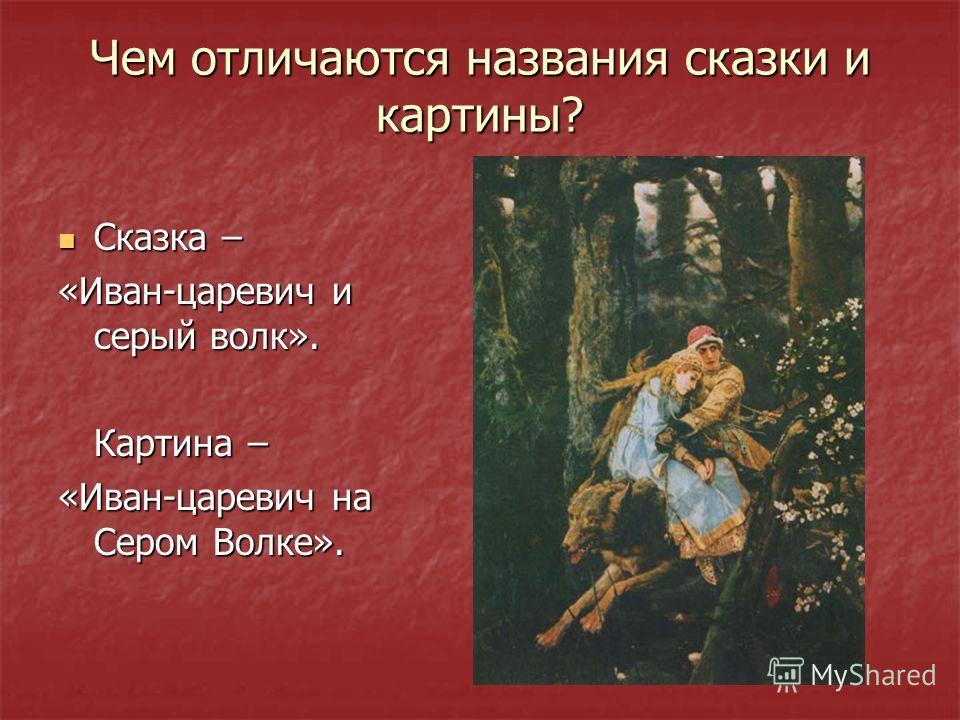 Чем отличаются названия сказки и картины? Сказка – «Иван-царевич и серый волк». Картина – «Иван-царевич на Сером Волке».