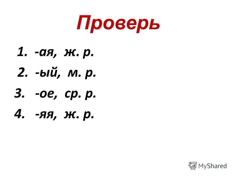 Проверь 1. -ая, ж. р. 2. -ый, м. р. 3. -ое, ср. р. 4. -яя, ж. р.