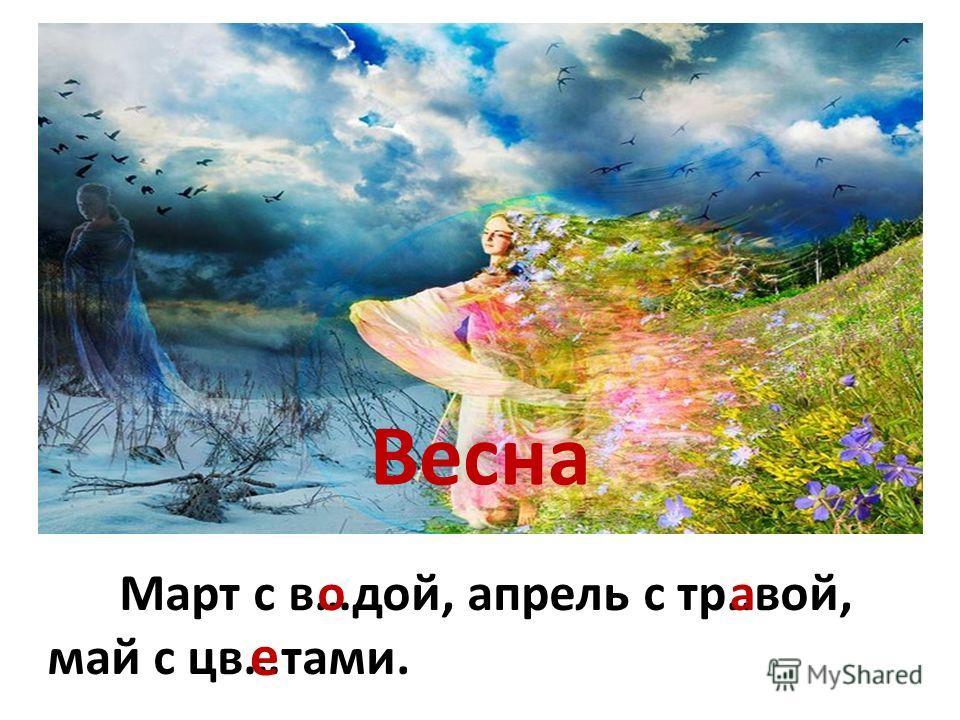 Весна Март с в…дой, апрель с тр..вой, май с цв…тами. оа е