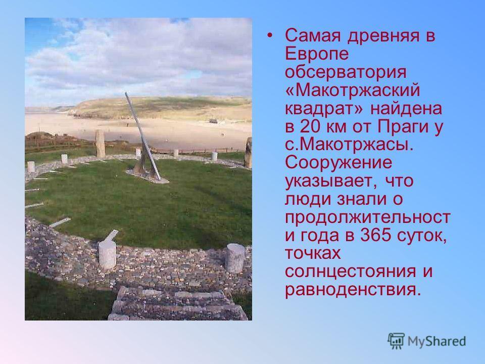 Самая древняя в Европе обсерватория «Макотржаский квадрат» найдена в 20 км от Праги у с.Макотржасы. Сооружение указывает, что люди знали о продолжительност и года в 365 суток, точках солнцестояния и равноденствия.