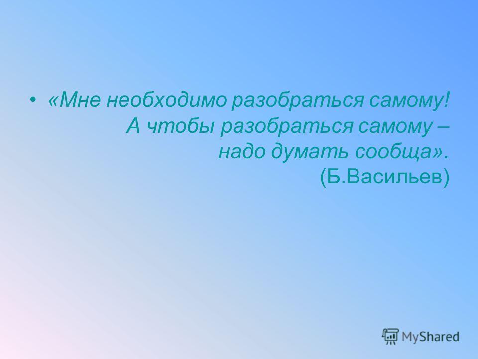 «Мне необходимо разобраться самому! А чтобы разобраться самому – надо думать сообща». (Б.Васильев)