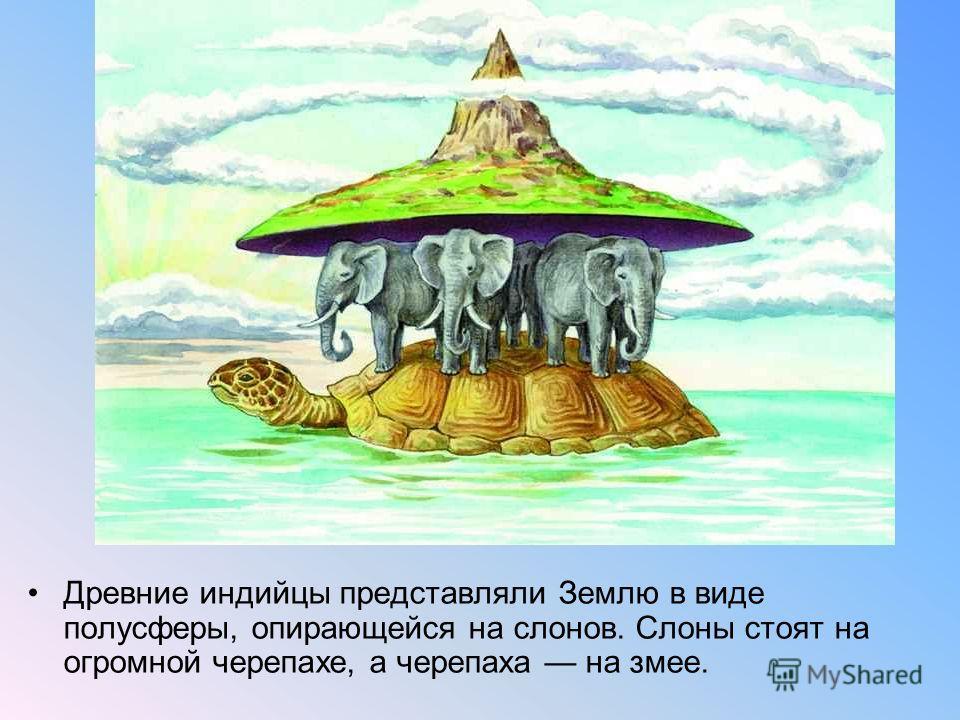 Древние индийцы представляли Землю в виде полусферы, опирающейся на слонов. Слоны стоят на огромной черепахе, а черепаха на змее.