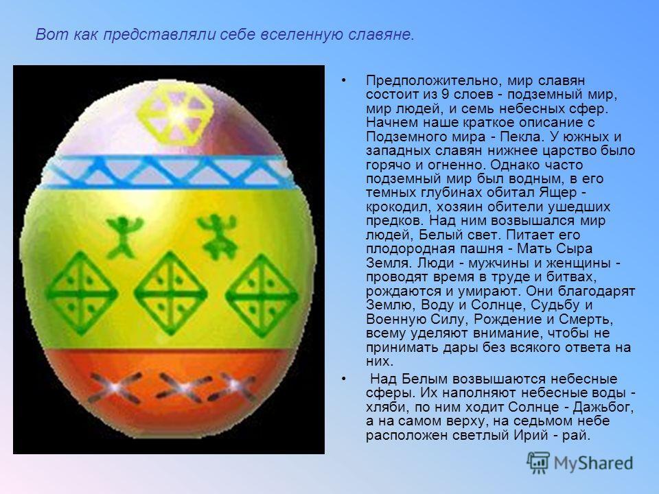 Вот как представляли себе вселенную славяне. Предположительно, мир славян состоит из 9 слоев - подземный мир, мир людей, и семь небесных сфер. Начнем наше краткое описание с Подземного мира - Пекла. У южных и западных славян нижнее царство было горяч