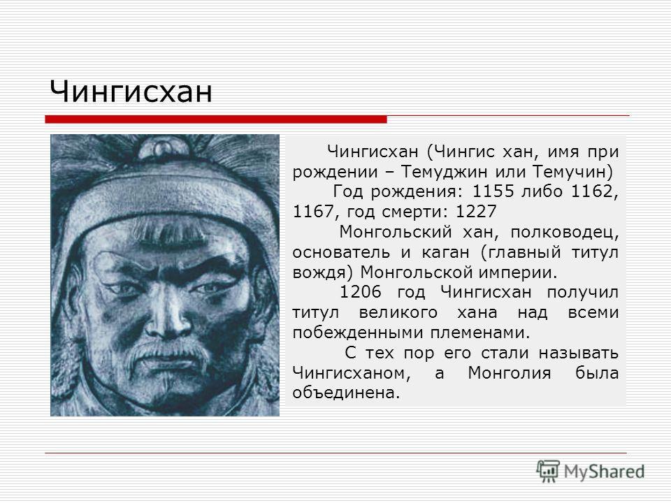 Чингисхан Чингисхан (Чингис хан, имя при рождении – Темуджин или Темучин) Год рождения: 1155 либо 1162, 1167, год смерти: 1227 Монгольский хан, полководец, основатель и каган (главный титул вождя) Монгольской империи. 1206 год Чингисхан получил титул